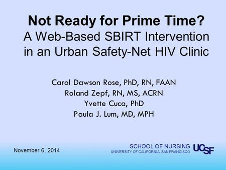 SCHOOL OF NURSING UNIVERSITY OF CALIFORNIA, SAN FRANCISCO Not Ready for Prime Time? A Web-Based SBIRT Intervention in an Urban Safety-Net HIV Clinic Carol.