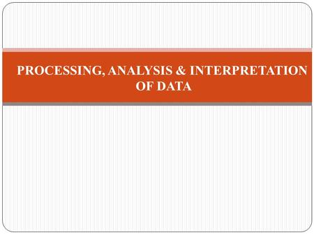 PROCESSING, ANALYSIS & INTERPRETATION OF DATA