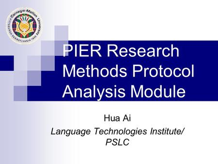 PIER Research Methods Protocol Analysis Module Hua Ai Language Technologies Institute/ PSLC.