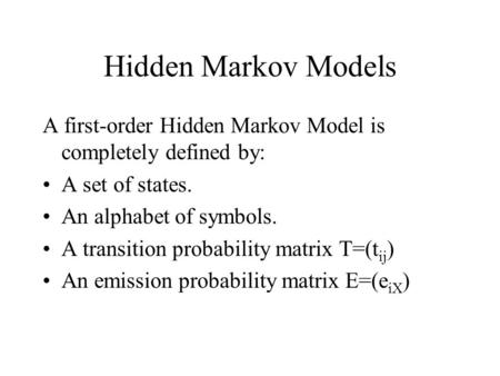 Hidden Markov Models A first-order Hidden Markov Model is completely defined by: A set of states. An alphabet of symbols. A transition probability matrix.