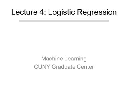 Machine Learning CUNY Graduate Center Lecture 4: Logistic Regression.
