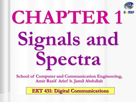 Signals and Spectra CHAPTER 1 School of Computer and Communication Engineering, Amir Razif Arief b. Jamil Abdullah EKT 431: Digital Communications.
