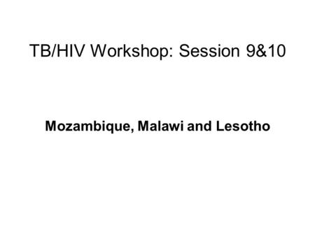 TB/HIV Workshop: Session 9&10 Mozambique, Malawi and Lesotho.