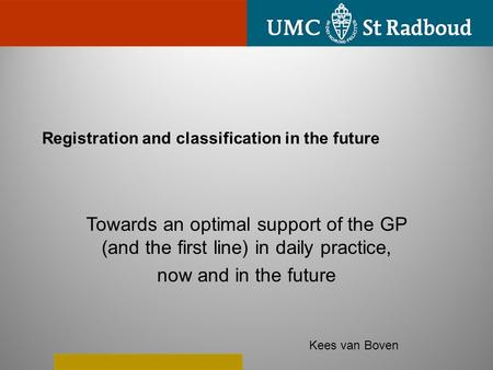 Registration and classification in the future Towards an optimal support of the GP (and the first line) in daily practice, now and in the future Kees van.