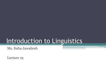 Introduction to Linguistics Ms. Suha Jawabreh Lecture 19.