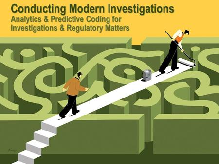 Conducting Modern Investigations Analytics & Predictive Coding for Investigations & Regulatory Matters.