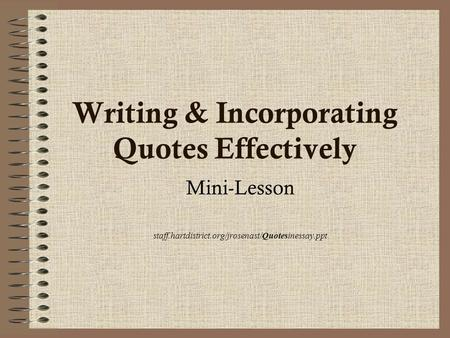 Writing & Incorporating Quotes Effectively Mini-Lesson staff.hartdistrict.org/jrosenast/Quotesinessay.ppt.