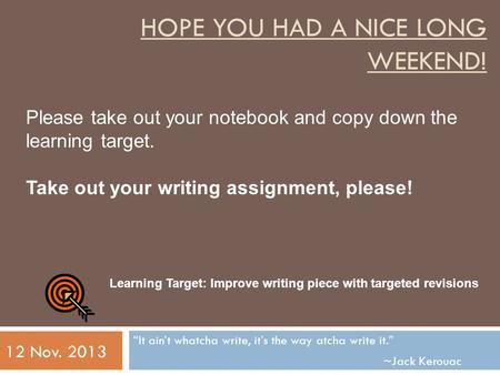 "HOPE YOU HAD A NICE LONG WEEKEND! ""It ain't whatcha write, it's the way atcha write it."" ~Jack Kerouac 12 Nov. 2013 Please take out your notebook and copy."