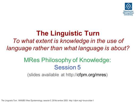 The Linguistic Turn. MMUBS Mres Epistemology, session 5, 26 November 2003,  slide-1 The Linguistic Turn To what extent is knowledge.