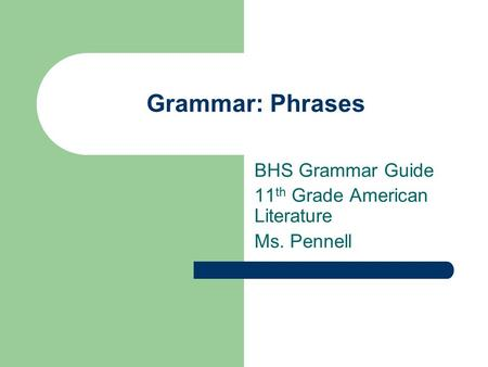 Grammar: Phrases BHS Grammar Guide 11 th Grade American Literature Ms. Pennell.