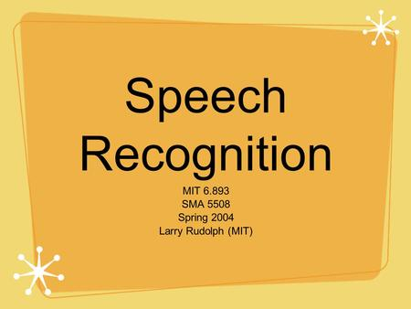 Speech Recognition MIT 6.893 SMA 5508 Spring 2004 Larry Rudolph (MIT)