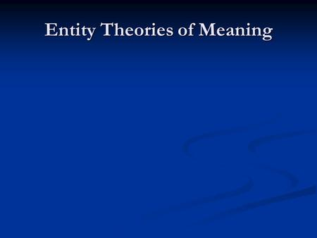 Entity Theories of Meaning. Meaning Talk Theory should make sense of meaning talk Theory should make sense of meaning talk What sorts of things do we.
