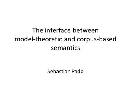 The interface between model-theoretic and corpus-based semantics Sebastian Pado.