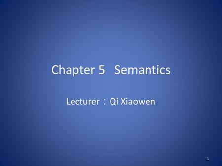 Chapter 5 Semantics Lecturer : Qi Xiaowen 1. 5.1.What is semantics Semantics deals with the study of the linguistic meaning of words, phrases and sentences.