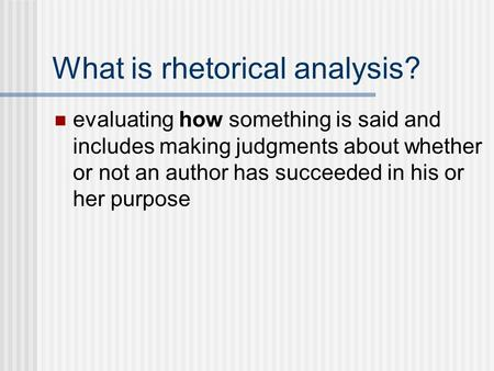 What is rhetorical analysis? evaluating how something is said and includes making judgments about whether or not an author has succeeded in his or her.