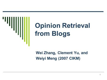 1 Opinion Retrieval from Blogs Wei Zhang, Clement Yu, and Weiyi Meng (2007 CIKM)