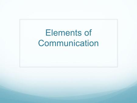 Elements of Communication 6 Elements of Communication 1. Verbal messages 2. Nonverbal messages 3. Perception 4. Channel 5. Feedback 6. Context.