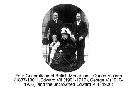 Four Generations of British Monarchs – Queen Victoria (1837-1901), Edward VII (1901-1910), George V (1910- 1936), and the uncrowned Edward VIII (1936)