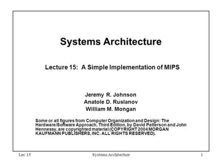 Lec 15Systems Architecture1 Systems Architecture Lecture 15: A Simple Implementation of MIPS Jeremy R. Johnson Anatole D. Ruslanov William M. Mongan Some.