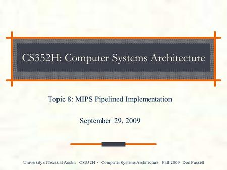 University of Texas at Austin CS352H - Computer Systems Architecture Fall 2009 Don Fussell CS352H: Computer Systems Architecture Topic 8: MIPS Pipelined.