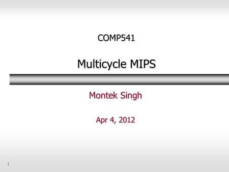 1 COMP541 Multicycle MIPS Montek Singh Apr 4, 2012.