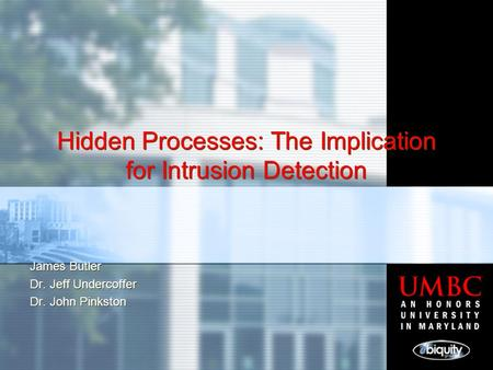 Hidden Processes: The Implication for Intrusion Detection James Butler Dr. Jeff Undercoffer Dr. John Pinkston James Butler Dr. Jeff Undercoffer Dr. John.