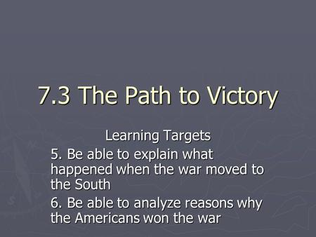 7.3 The Path to Victory Learning Targets 5. Be able to explain what happened when the war moved to the South 6. Be able to analyze reasons why the Americans.
