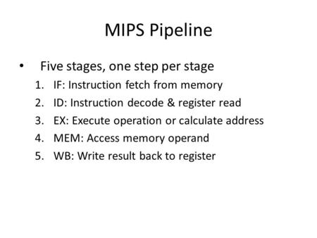 MIPS Pipeline Five stages, one step per stage 1.IF: Instruction fetch from memory 2.ID: Instruction decode & register read 3.EX: Execute operation or calculate.