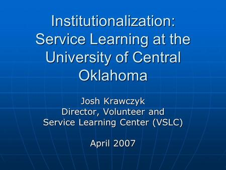 Institutionalization: Service Learning at the University of Central Oklahoma Josh Krawczyk Director, Volunteer and Service Learning Center (VSLC) April.