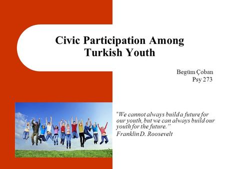 "Civic Participation Among Turkish Youth "" We cannot always build a future for our youth, but we can always build our youth for the future."" Franklin D."
