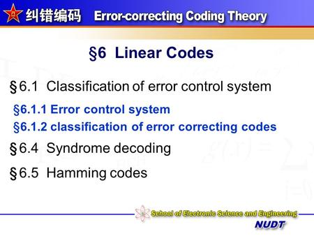§6 Linear Codes § 6.1 Classification of error control system § 6.2 Channel coding conception § 6.3 The generator and parity-check matrices § 6.5 Hamming.