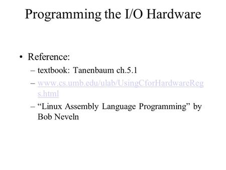 Programming the I/O Hardware Reference: –textbook: Tanenbaum ch.5.1 –www.cs.umb.edu/ulab/UsingCforHardwareReg s.htmlwww.cs.umb.edu/ulab/UsingCforHardwareReg.