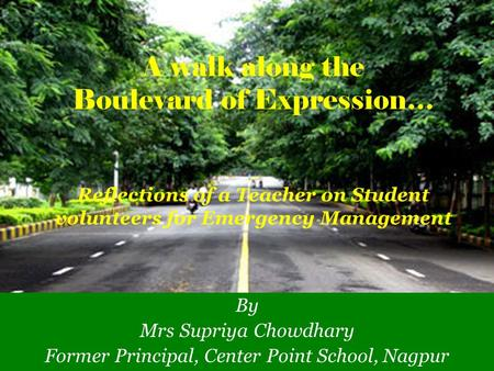 A walk along the Boulevard of Expression… Reflections of a Teacher on Student volunteers for Emergency Management By Mrs Supriya Chowdhary Former Principal,