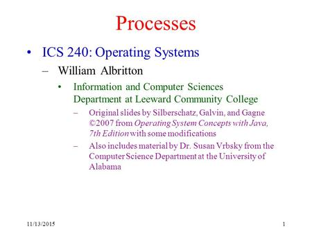 11/13/20151 Processes ICS 240: Operating Systems –William Albritton Information and Computer Sciences Department at Leeward Community College –Original.