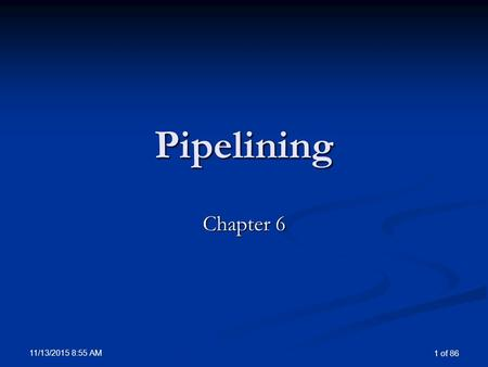 11/13/2015 8:57 AM 1 of 86 Pipelining Chapter 6. 11/13/2015 8:57 AM 2 of 86 Overview of Pipelining Pipelining is an implementation technique in which.