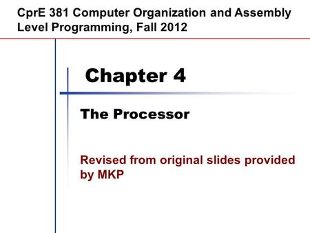 Chapter 4 The Processor CprE 381 Computer Organization and Assembly Level Programming, Fall 2012 Revised from original slides provided by MKP.