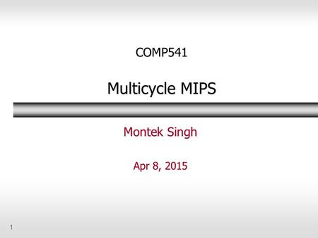 1 COMP541 Multicycle MIPS Montek Singh Apr 8, 2015.