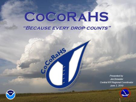 "CoCoRaHS ""Because every drop counts"" Presented by Jim Brewster Central NY Regional Coordinator June 3, 2010."