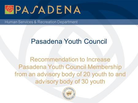 Human Services & Recreation Department Pasadena Youth Council Recommendation to Increase Pasadena Youth Council Membership from an advisory body of 20.