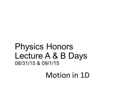Physics Honors Lecture A & B Days 08/31/15 & 09/1/15 Motion in 1D.