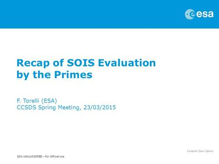 ESA UNCLASSIFIED – For Official Use Recap of SOIS Evaluation by the Primes F. Torelli (ESA) CCSDS Spring Meeting, 23/03/2015.