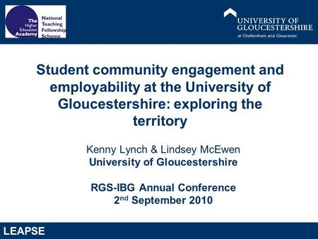 LEAPSE Kenny Lynch & Lindsey McEwen University of Gloucestershire RGS-IBG Annual Conference 2 nd September 2010 Student community engagement and employability.