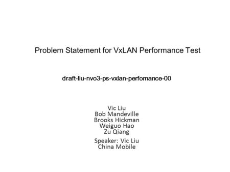 Vic Liu Bob Mandeville Brooks Hickman Weiguo Hao Zu Qiang Speaker: Vic Liu China Mobile Problem Statement for VxLAN Performance Test draft-liu-nvo3-ps-vxlan-perfomance-00.