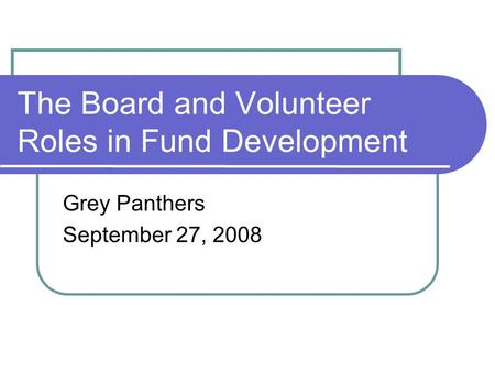 The Board and Volunteer Roles in Fund Development Grey Panthers September 27, 2008.