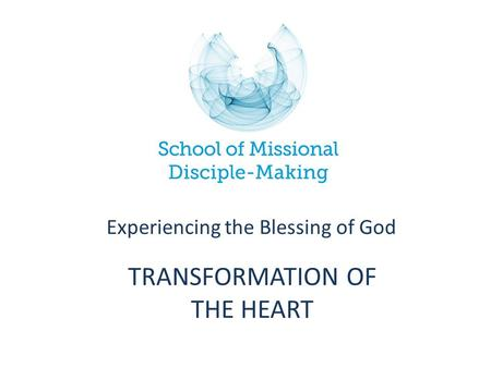 TRANSFORMATION OF THE HEART Experiencing the Blessing of God.
