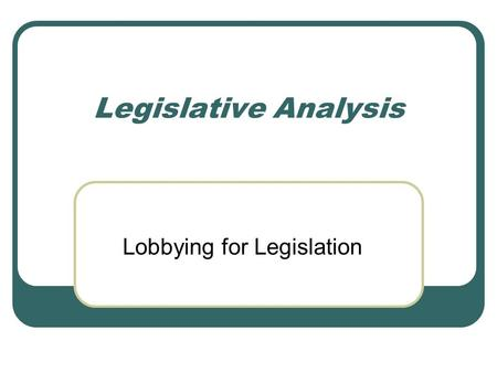 Legislative Analysis Lobbying for Legislation. Legislative and Political Activities for Social Workers Examining how current legislation helps or hurts.