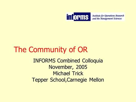 The Community of OR INFORMS Combined Colloquia November, 2005 Michael Trick Tepper School,Carnegie Mellon.