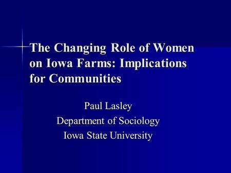 The Changing Role of Women on Iowa Farms: Implications for Communities Paul Lasley Department of Sociology Iowa State University.