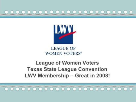 League of Women Voters Texas State League Convention LWV Membership – Great in 2008!