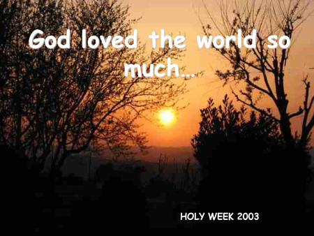 God loved the world so much… HOLY WEEK 2003. Beside the streams of Babylon We sat and wept At the memory of Zion Leaving our harps Hanging on the poplars.